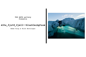 THE ARTS gallery Presents site_fjord_fjall>>blueblackgreen An Exhibit of Work by Adam Fung and Nick Bontrager